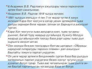 8.Академик В.В. Радловтун ажылдары чокка тюркология эртем бооп санатынмас. Ак