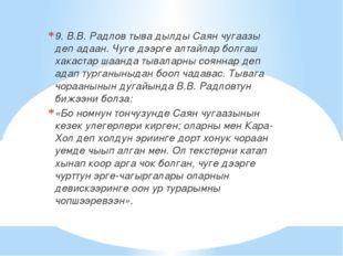 9. В.В. Радлов тыва дылды Саян чугаазы деп адаан. Чуге дээрге алтайлар болгаш