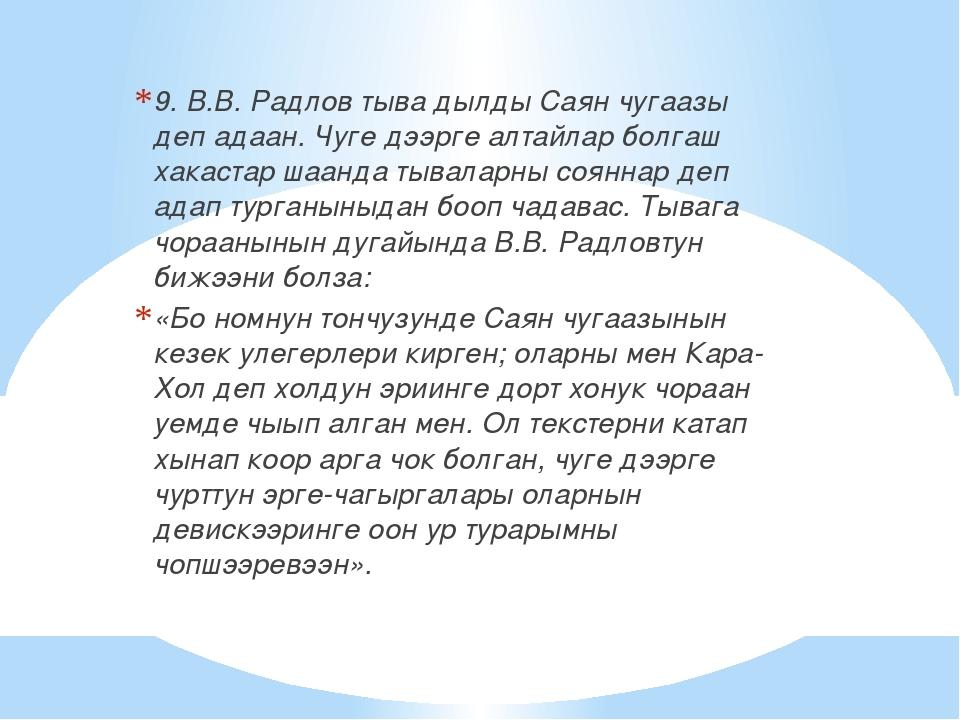 9. В.В. Радлов тыва дылды Саян чугаазы деп адаан. Чуге дээрге алтайлар болгаш...
