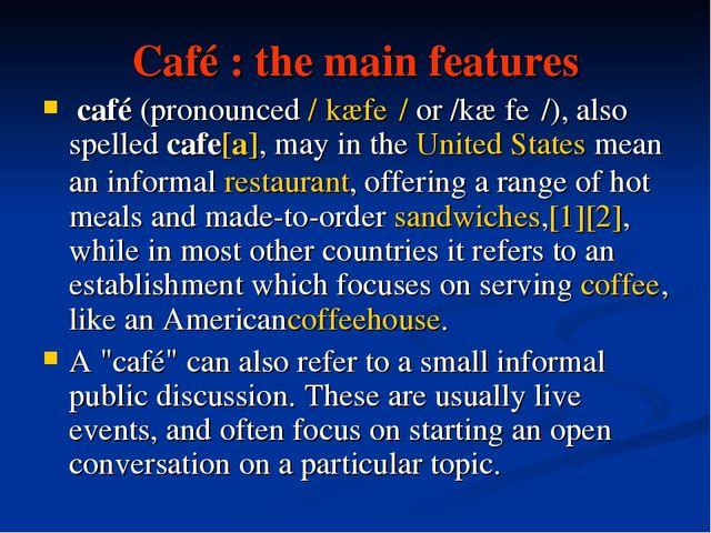 Café : the main features café(pronounced/ˈkæfeɪ/or/kæˈfeɪ/), also spelle...