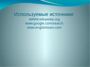 Используемые источники: WWW.wikipedia.org www.google.com/search www.englishto