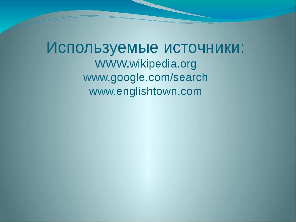Используемые источники: WWW.wikipedia.org www.google.com/search www.englishto...