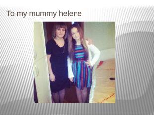 To my mummy helene