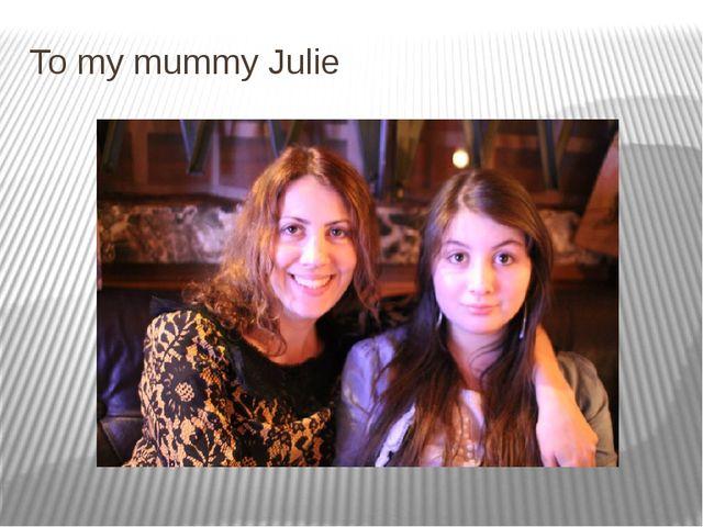 To my mummy Julie