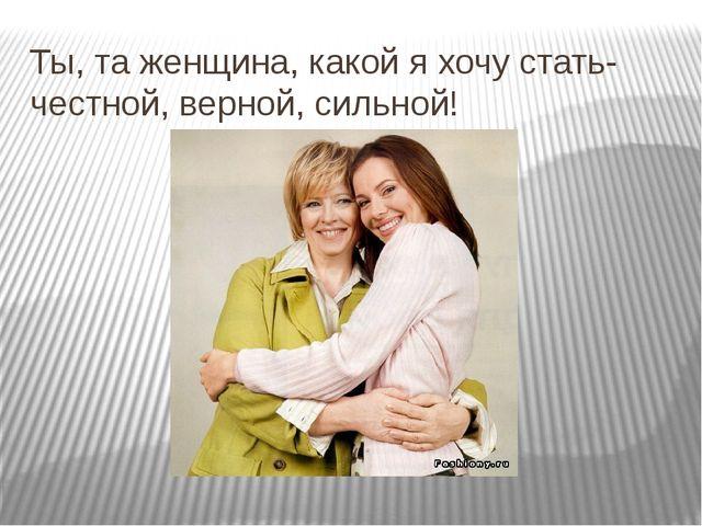 Ты, та женщина, какой я хочу стать- честной, верной, сильной!