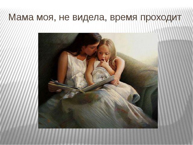 Мама моя, не видела, время проходит
