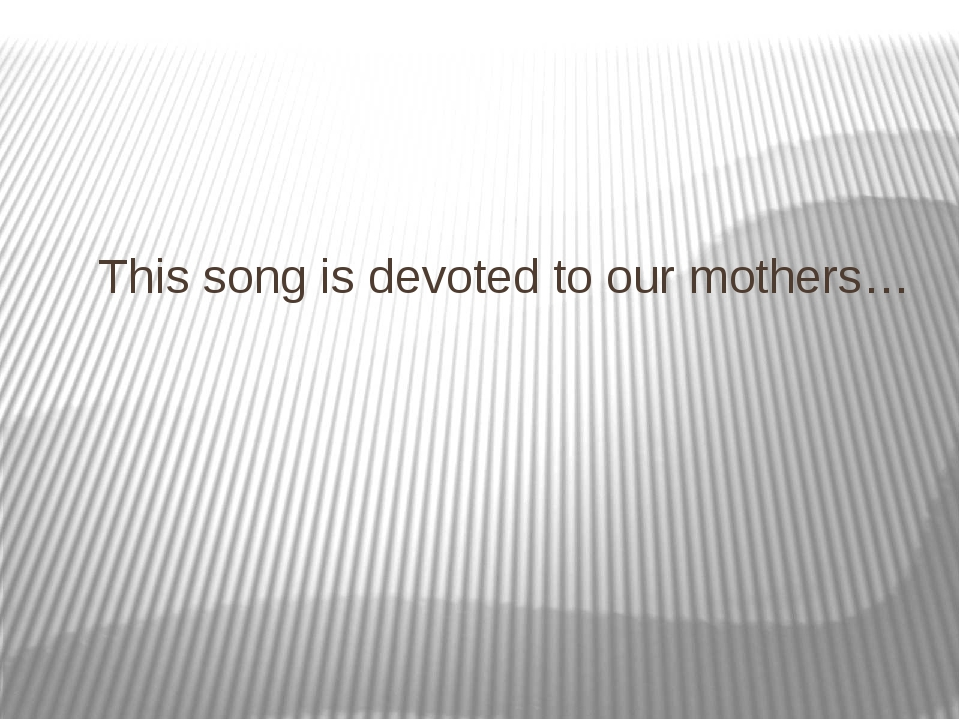 This song is devoted to our mothers…