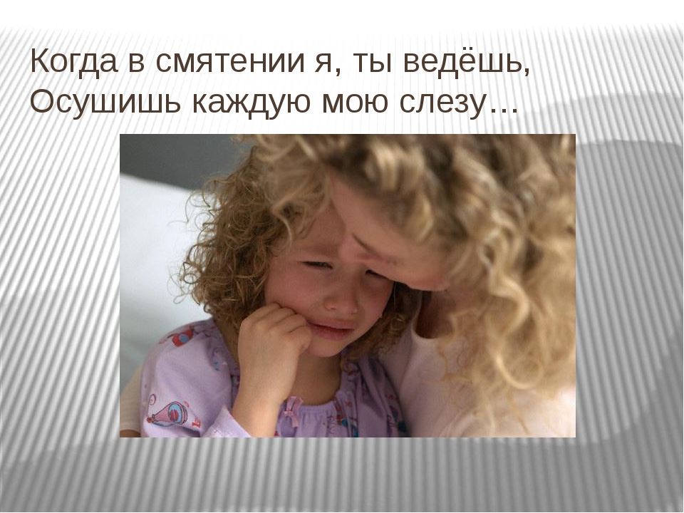 Когда в смятении я, ты ведёшь, Осушишь каждую мою слезу…