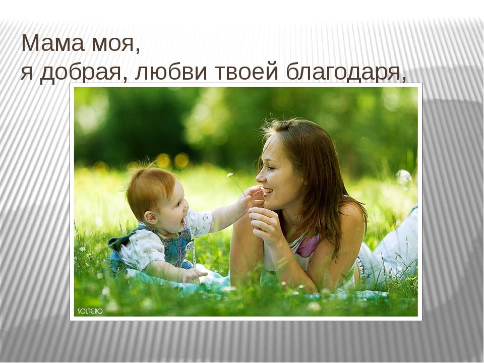 Мама моя, я добрая, любви твоей благодаря,
