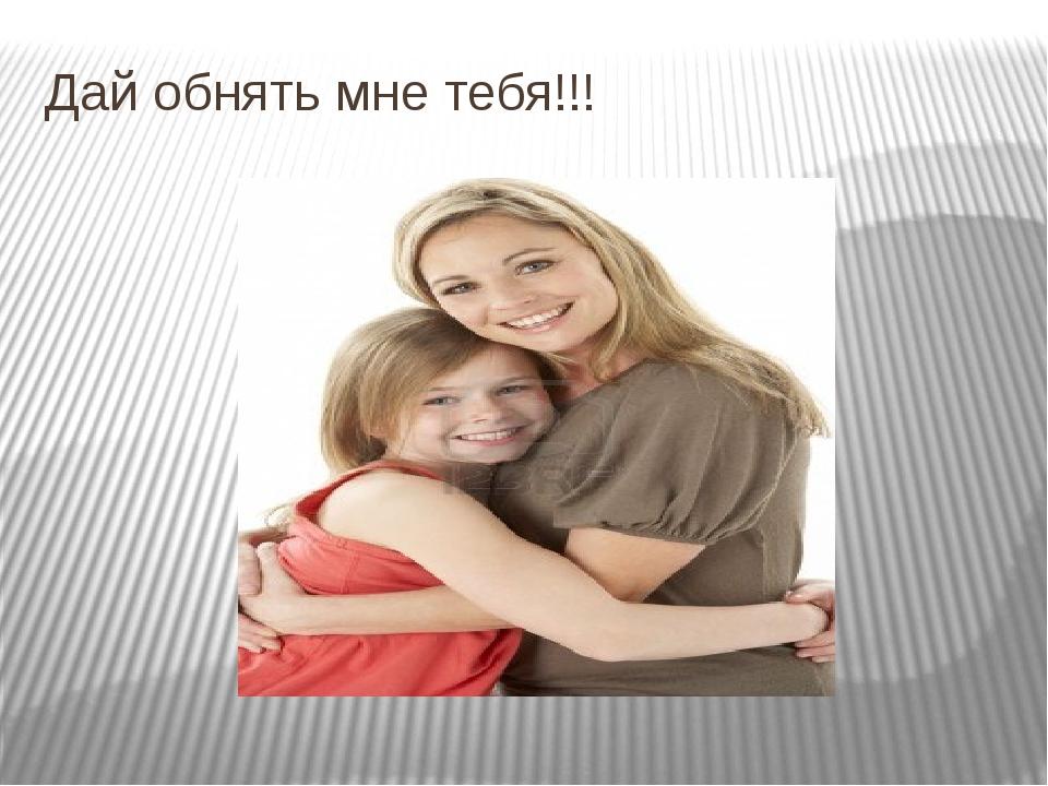 Дай обнять мне тебя!!!