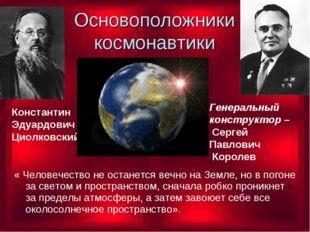 Основоположники космонавтики Константин Эдуардович Циолковский Генеральный ко