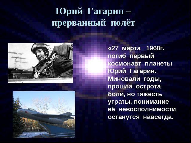 Юрий Гагарин – прерванный полёт «27 марта 1968г. погиб первый космонавт плане...