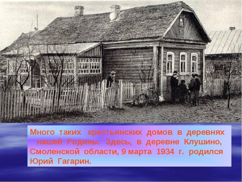 Много таких крестьянских домов в деревнях нашей Родины. Здесь, в деревне Клуш...