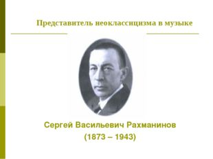 Сергей Васильевич Рахманинов (1873 – 1943) Представитель неоклассицизма в муз