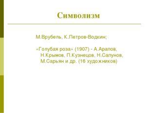 Символизм М.Врубель, К.Петров-Водкин; «Голубая роза» (1907) - А.Арапов, Н.Кр