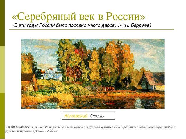 «Серебряный век в России» «В эти годы России было послано много даров…» (Н. Б...