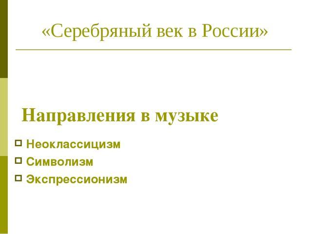 Направления в музыке Неоклассицизм Символизм Экспрессионизм «Серебряный век...