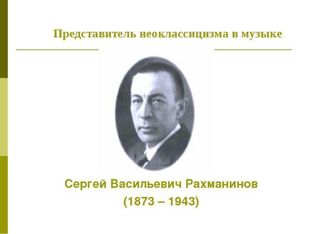 Сергей Васильевич Рахманинов (1873 – 1943) Представитель неоклассицизма в муз...