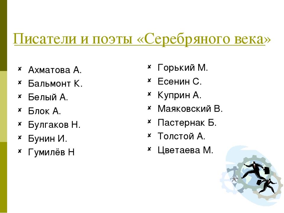Писатели и поэты «Серебряного века» Ахматова А. Бальмонт К. Белый А. Блок А....