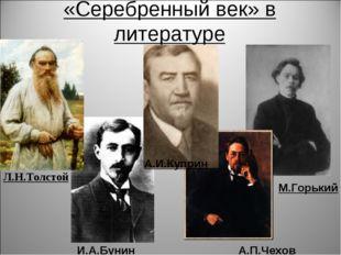 «Серебренный век» в литературе Л.Н.Толстой А.П.Чехов А.И.Куприн И.А.Бунин М.Г