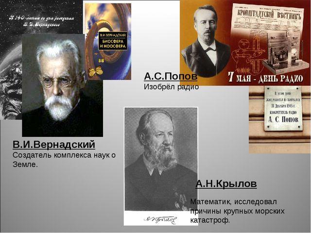 А.С.Попов Изобрёл радио А.Н.Крылов Математик, исследовал причины крупных морс...