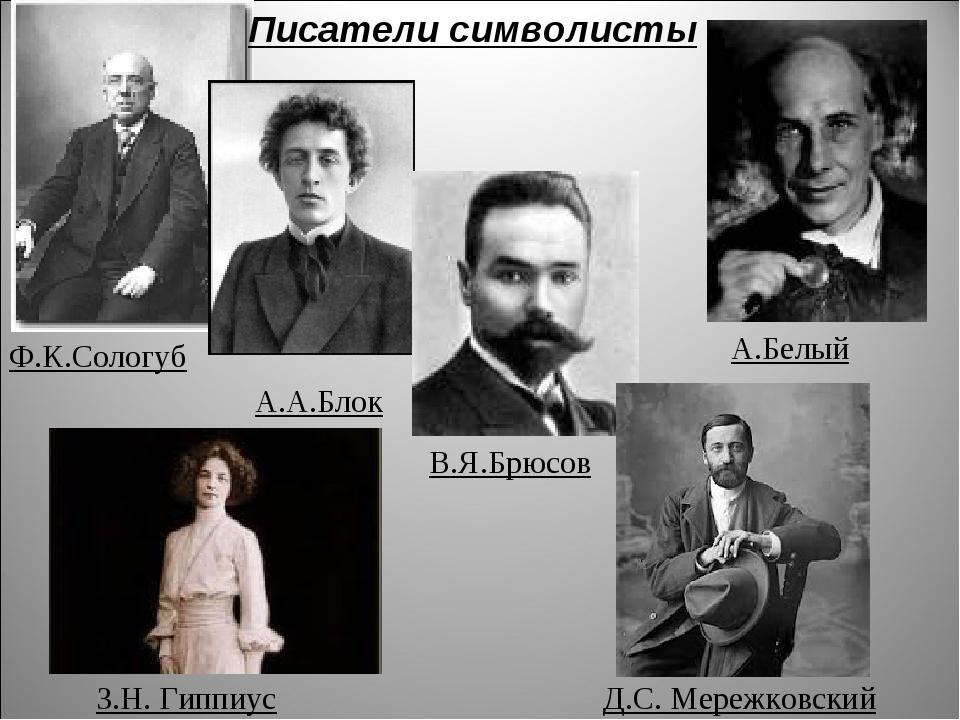 Писатели символисты Ф.К.Сологуб А.А.Блок В.Я.Брюсов А.Белый З.Н. Гиппиус Д.С....