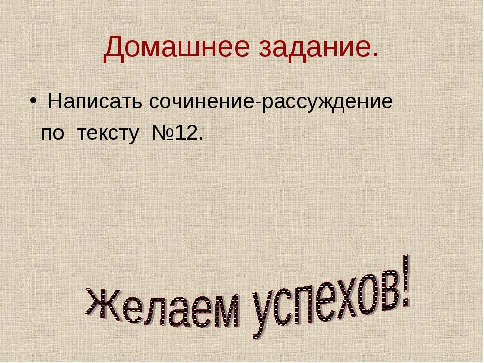 Домашнее задание. Написать сочинение-рассуждение по тексту №12.