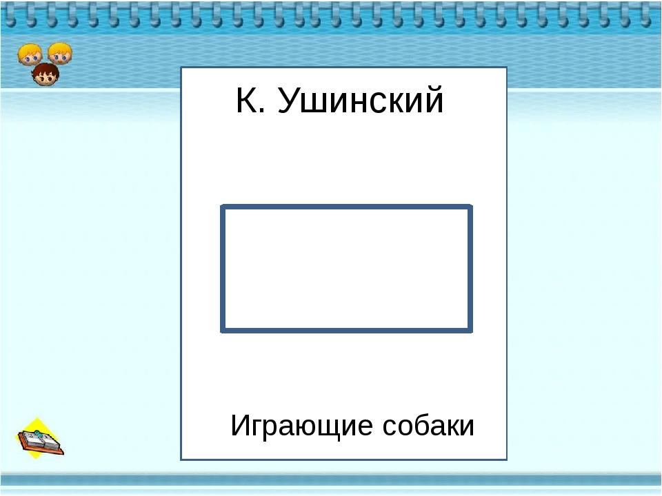 К К. Ушинский Играющие собаки