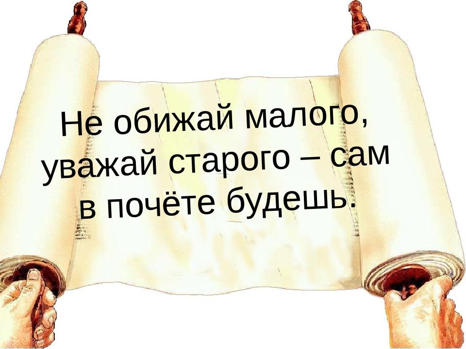Не обижай малого, уважай старого – сам в почёте будешь.