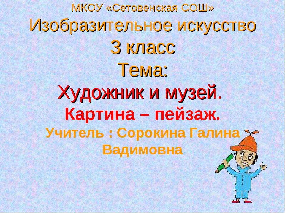 МКОУ «Сетовенская СОШ» Изобразительное искусство 3 класс Тема: Художник и му...
