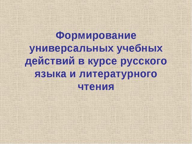Формирование универсальных учебных действий в курсе русского языка и литерату...