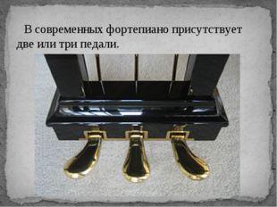 В современных фортепиано присутствует две или три педали.