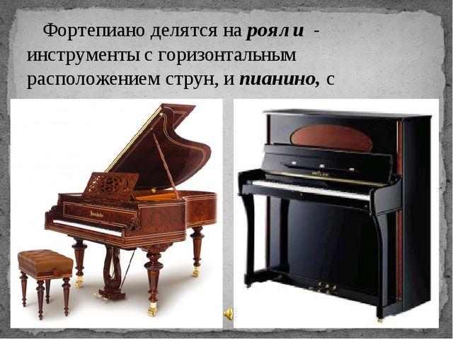Фортепиано делятся нарояли - инструменты с горизонтальным расположением ст...