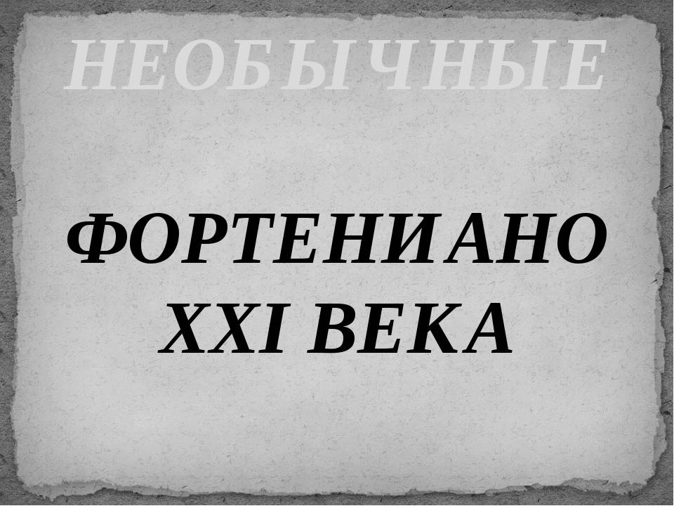 ФОРТЕНИАНО XXI ВЕКА НЕОБЫЧНЫЕ