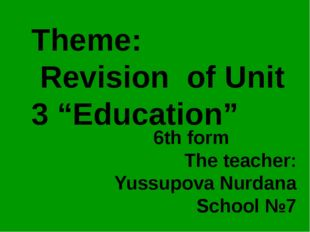 "Theme: Revision of Unit 3 ""Education"" 6th form The teacher: Yussupova Nurdana"