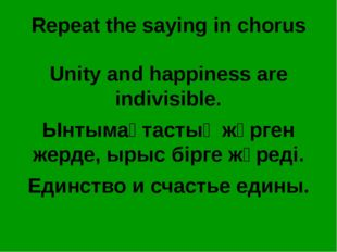 Repeat the saying in chorus Unity and happiness are indivisible. Ынтымақтасты