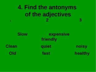 4. Find the antonyms of the adjectives 2 3 Slow expensive friendly Clean quie