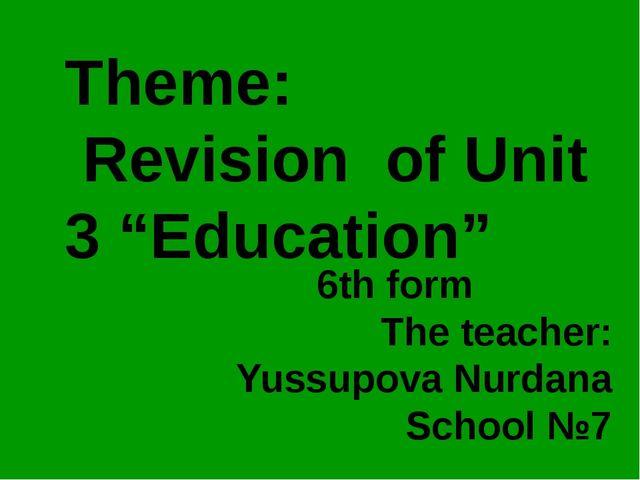 "Theme: Revision of Unit 3 ""Education"" 6th form The teacher: Yussupova Nurdana..."