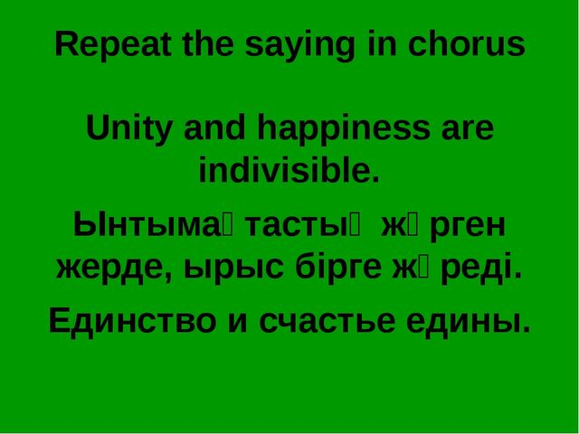 Repeat the saying in chorus Unity and happiness are indivisible. Ынтымақтасты...