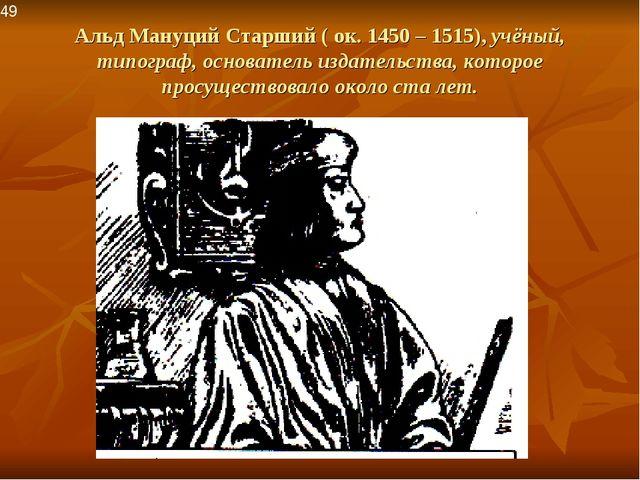 Альд Мануций Старший ( ок. 1450 – 1515), учёный, типограф, основатель издател...