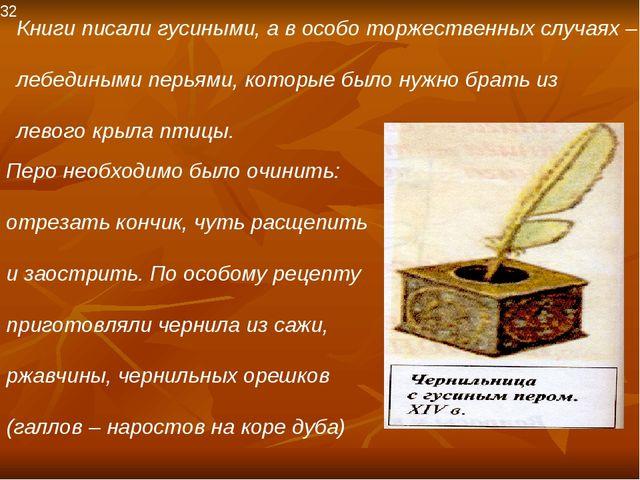 32 Книги писали гусиными, а в особо торжественных случаях – лебедиными перьям...
