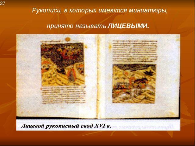 37 Рукописи, в которых имеются миниатюры, принято называть ЛИЦЕВЫМИ.