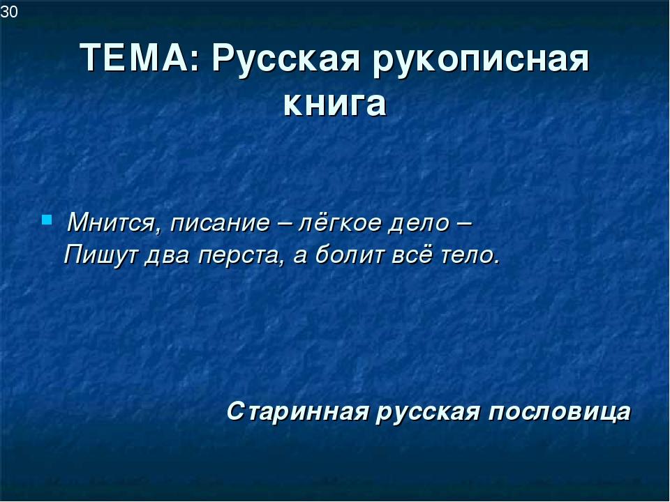 ТЕМА: Русская рукописная книга Мнится, писание – лёгкое дело – Пишут два перс...