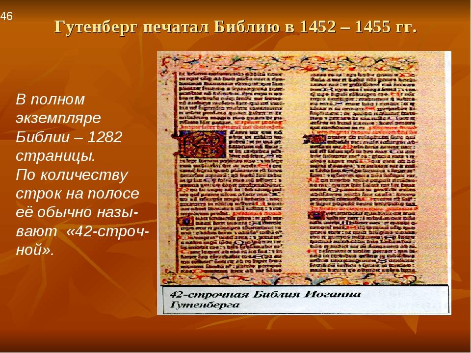 Гутенберг печатал Библию в 1452 – 1455 гг. В полном экземпляре Библии – 1282...