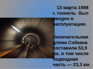 13 марта 1988 г. тоннель был введен в эксплуатацию.  Окончательная длина Сэ