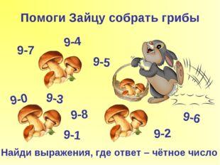 Помоги Зайцу собрать грибы Найди выражения, где ответ – чётное число 9-0 9-1