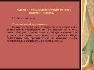 Одним из сильно действующих мотивов является интерес. Л.С. Высотский писал:
