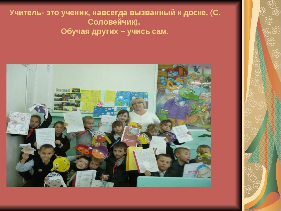 Учитель- это ученик, навсегда вызванный к доске.(С. Соловейчик). Обучая друг...