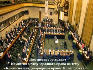 Торжественное заседание Комиссии международного права на тему «Комиссия между