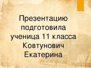 Презентацию подготовила ученица 11 класса Ковтунович Екатерина